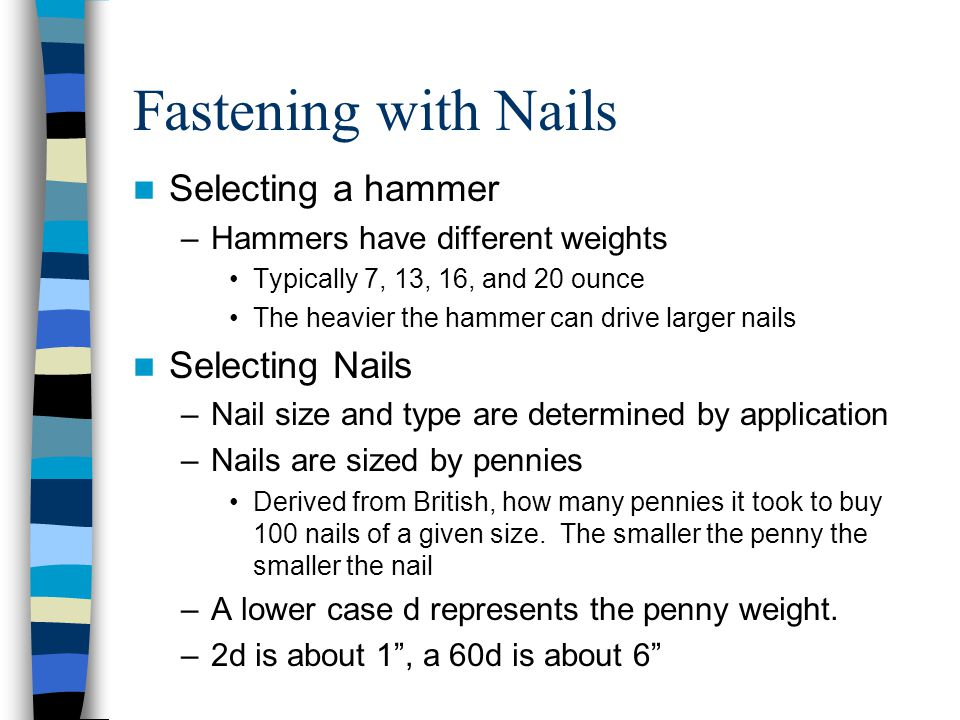 Fastening with Nails Selecting a hammer –Hammers have different weights Typically 7, 13, 16, and 20 ounce The heavier the hammer can drive larger nail