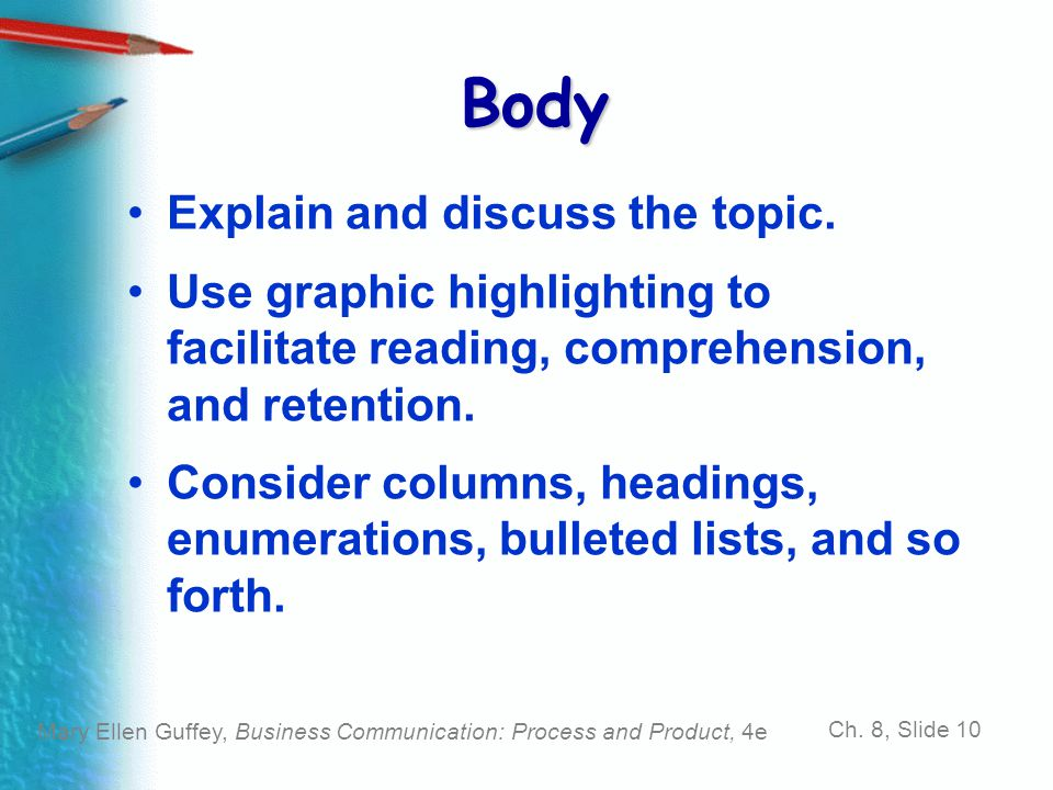 Mary Ellen Guffey, Business Communication: Process and Product, 4e Ch. 8, Slide 10 Body Explain and discuss the topic. Use graphic highlighting to fac