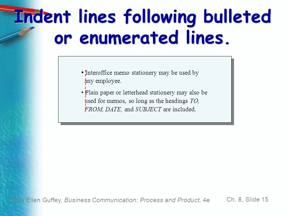 Mary Ellen Guffey, Business Communication: Process and Product, 4e Ch. 8, Slide 15 Indent lines following bulleted or enumerated lines. Interoffice me