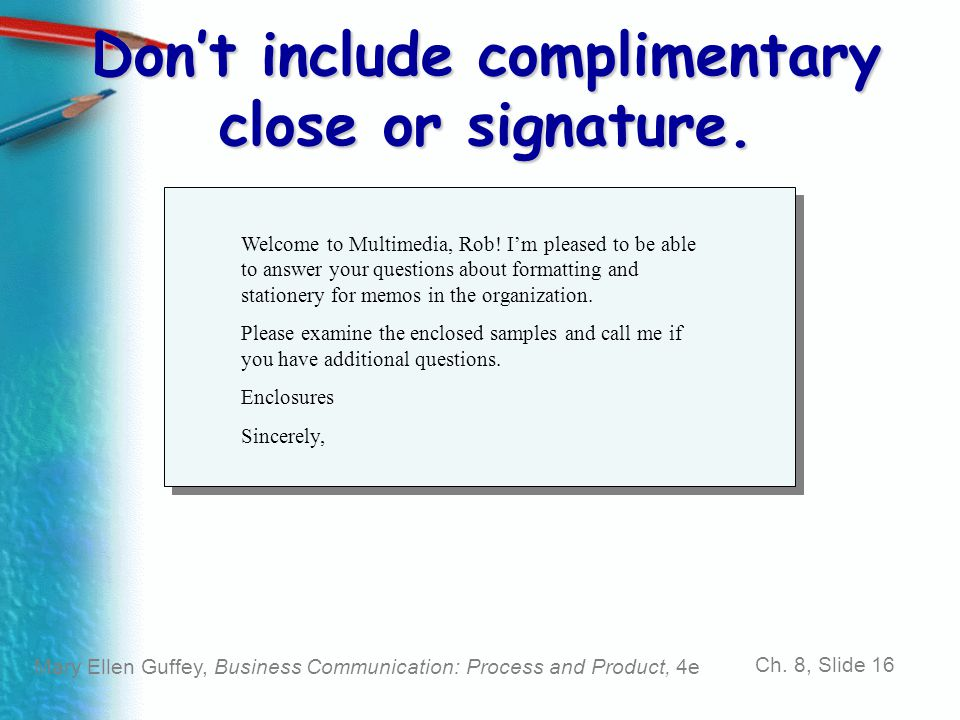 Mary Ellen Guffey, Business Communication: Process and Product, 4e Ch. 8, Slide 16 Don't include complimentary close or signature. Welcome to Multimed