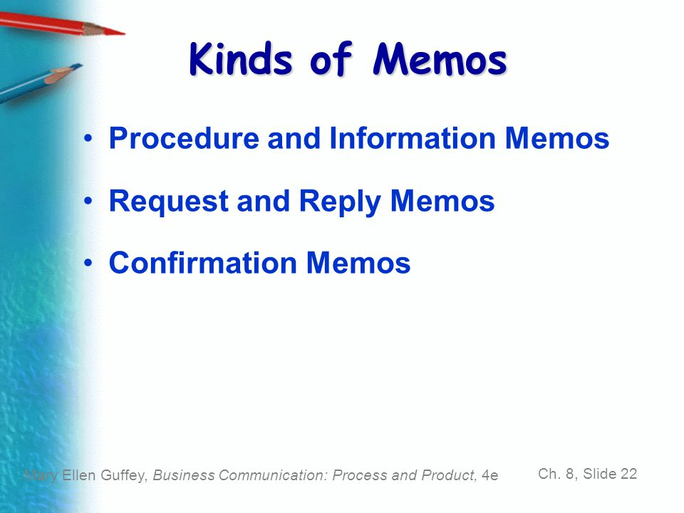 Mary Ellen Guffey, Business Communication: Process and Product, 4e Ch. 8, Slide 22 Kinds of Memos Procedure and Information Memos Request and Reply Me