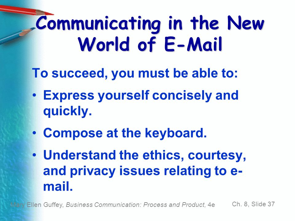 Mary Ellen Guffey, Business Communication: Process and Product, 4e Ch. 8, Slide 37 Communicating in the New World of E-Mail To succeed, you must be ab