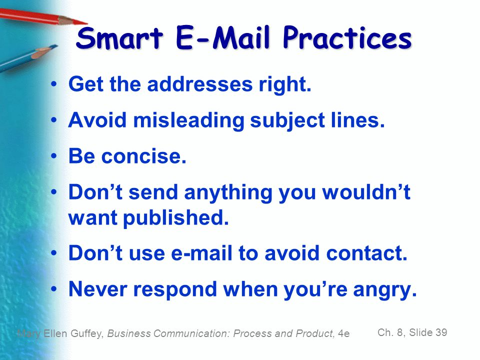 Mary Ellen Guffey, Business Communication: Process and Product, 4e Ch. 8, Slide 39 Smart E-Mail Practices Get the addresses right. Avoid misleading su