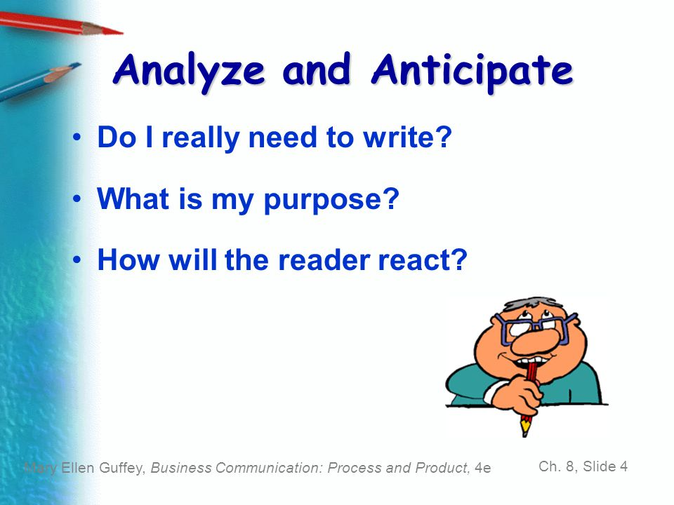 Mary Ellen Guffey, Business Communication: Process and Product, 4e Ch. 8, Slide 4 Analyze and Anticipate Do I really need to write? What is my purpose