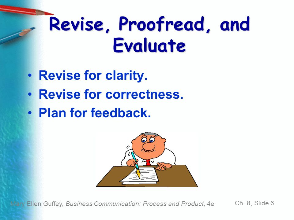 Mary Ellen Guffey, Business Communication: Process and Product, 4e Ch. 8, Slide 6 Revise, Proofread, and Evaluate Revise for clarity. Revise for corre