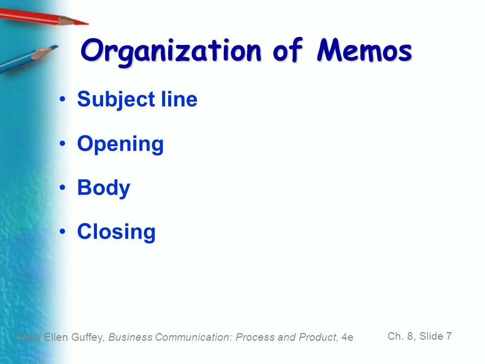 Mary Ellen Guffey, Business Communication: Process and Product, 4e Ch. 8, Slide 7 Organization of Memos Subject line Opening Body Closing