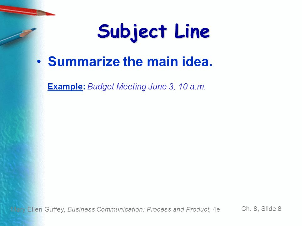 Mary Ellen Guffey, Business Communication: Process and Product, 4e Ch. 8, Slide 8 Subject Line Summarize the main idea. Example: Budget Meeting June 3