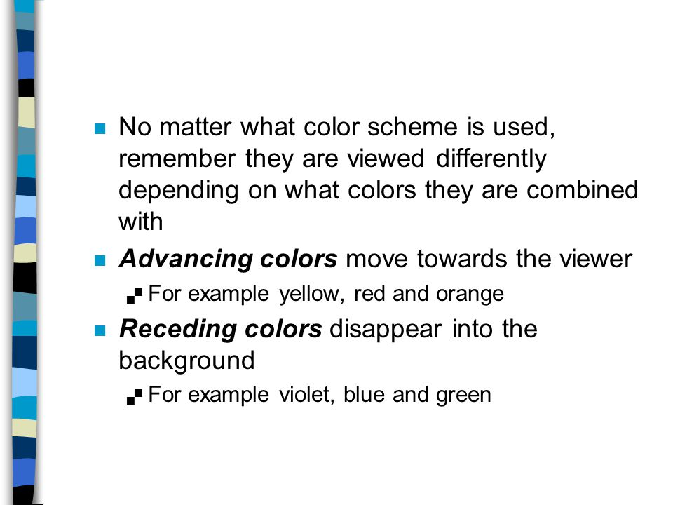 n No matter what color scheme is used, remember they are viewed differently depending on what colors they are combined with n Advancing colors move to