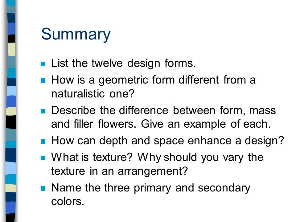 Summary n List the twelve design forms. n How is a geometric form different from a naturalistic one? n Describe the difference between form, mass and