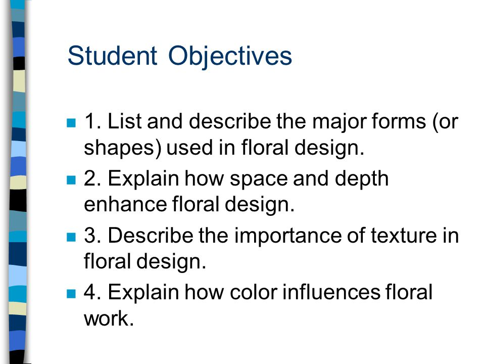 Student Objectives n 1. List and describe the major forms (or shapes) used in floral design. n 2. Explain how space and depth enhance floral design. n