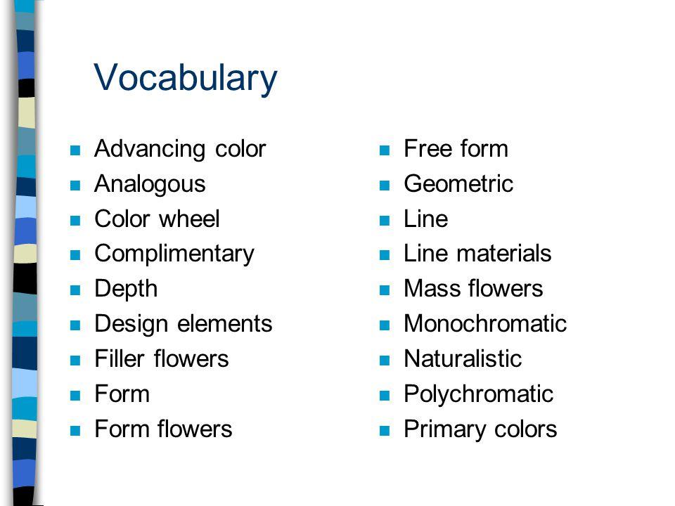Vocabulary n Advancing color n Analogous n Color wheel n Complimentary n Depth n Design elements n Filler flowers n Form n Form flowers n Free form n