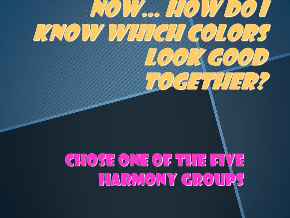 Now… how do I know which colors look good together Chose one of the five harmony groups