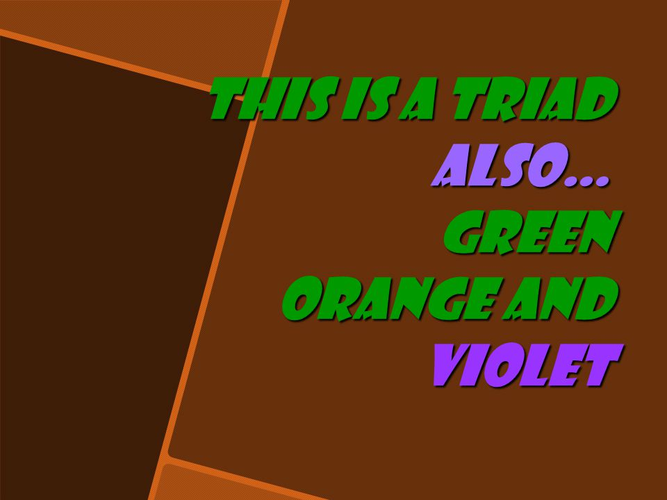 This is a triad also… green orange and violet