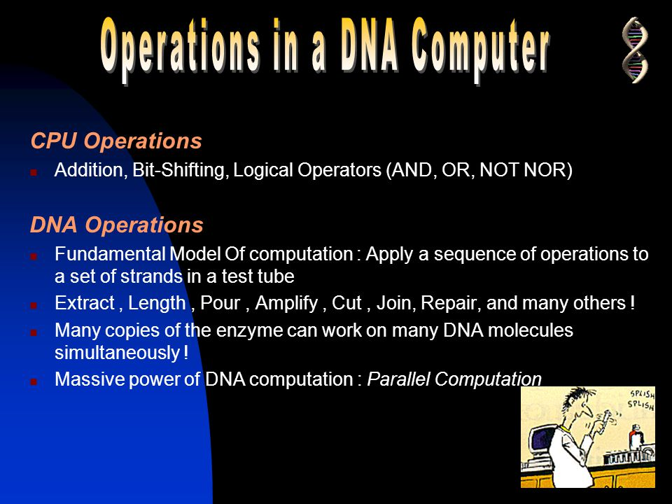DNA Non Von Neuman, stochastic machines ! Approach computation in a different way Performance of DNA computing  Affected by memory and parallelism 