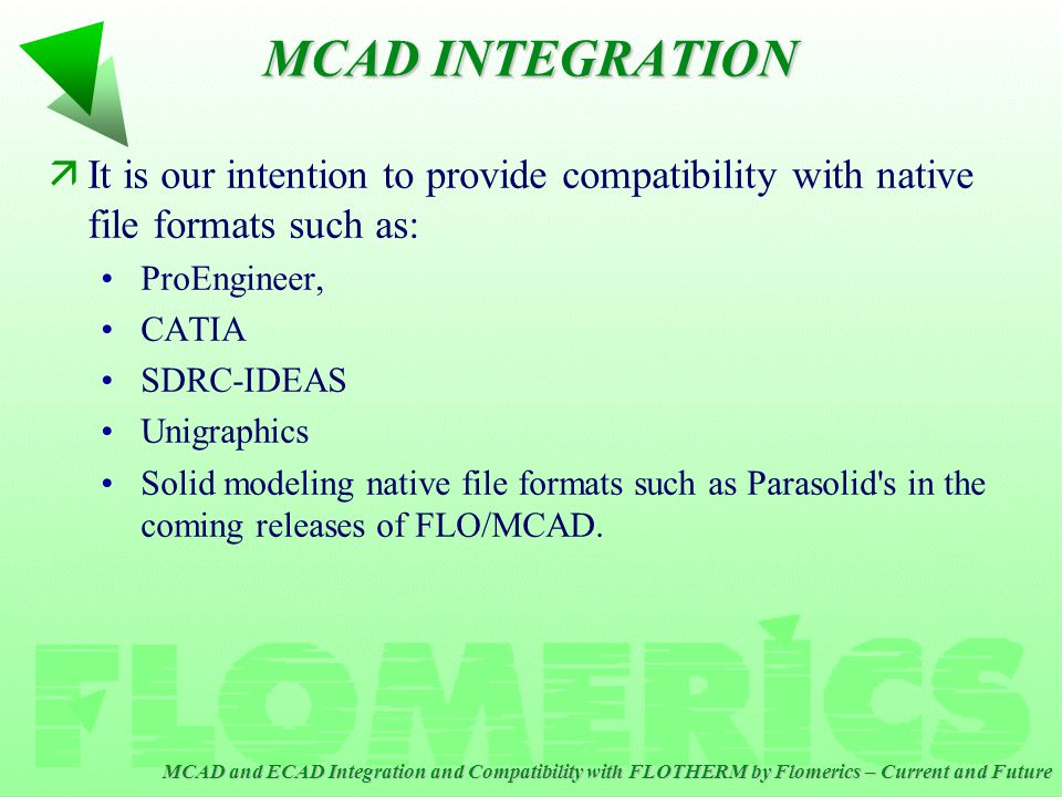 MCAD and ECAD Integration and Compatibility with FLOTHERM by Flomerics – Current and Future äIt is our intention to provide compatibility with native file formats such as: ProEngineer, CATIA SDRC-IDEAS Unigraphics Solid modeling native file formats such as Parasolid s in the coming releases of FLO/MCAD.