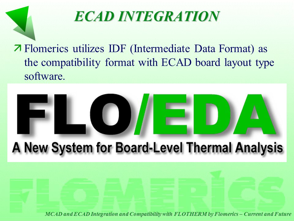 MCAD and ECAD Integration and Compatibility with FLOTHERM by Flomerics – Current and Future ECAD INTEGRATION äFlomerics utilizes IDF (Intermediate Data Format) as the compatibility format with ECAD board layout type software.