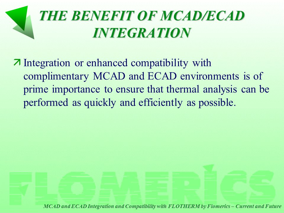 MCAD and ECAD Integration and Compatibility with FLOTHERM by Flomerics – Current and Future CONCLUSIONS äFLOTHERM continues to enhance and improve integration with MCAD and ECAD tools via neutral file formats and other popular formats.
