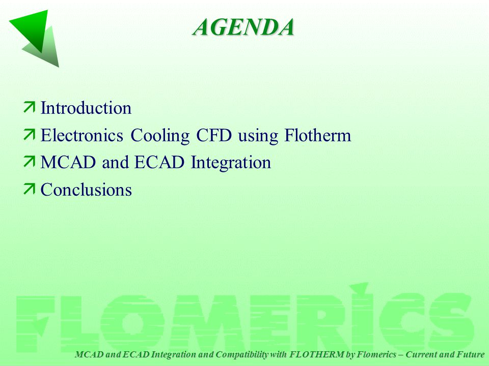 MCAD and ECAD Integration and Compatibility with FLOTHERM by Flomerics – Current and Future AGENDA äIntroduction äElectronics Cooling CFD using Flotherm äMCAD and ECAD Integration äConclusions