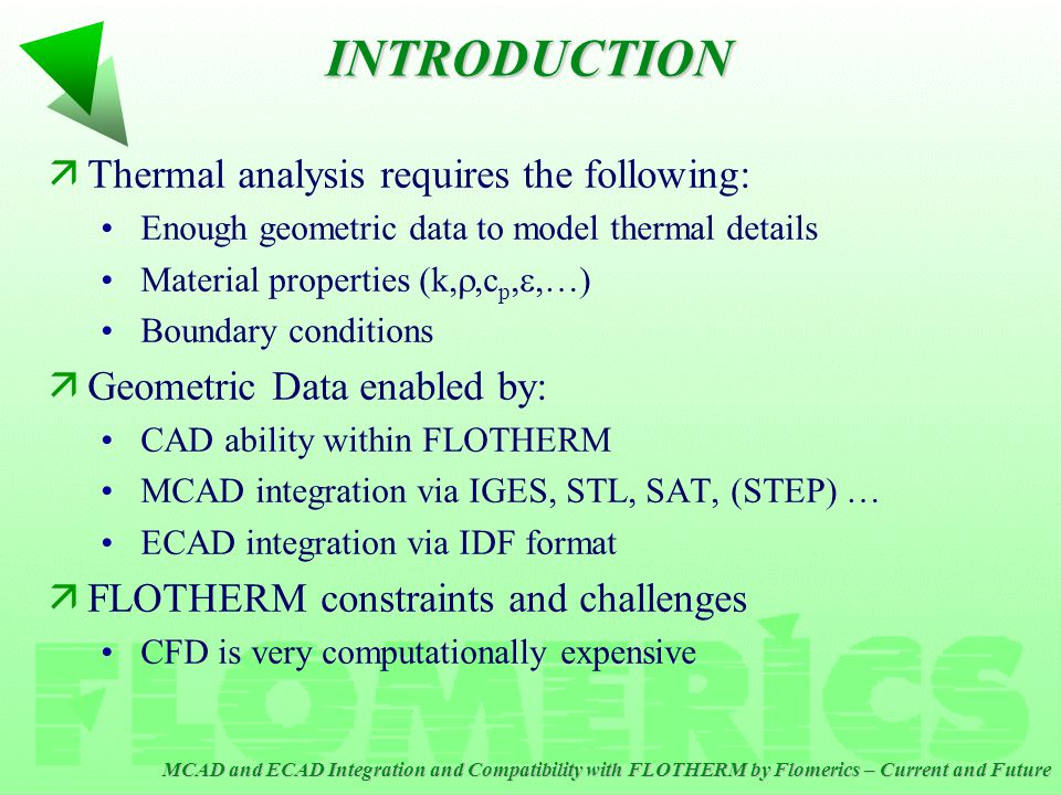MCAD and ECAD Integration and Compatibility with FLOTHERM by Flomerics – Current and Future ä What are the facilitating and/or inhibiting factors that drive your integration plans? äWe use both the solid modeling kernel and interoperability husks supplied by Spatial technology.