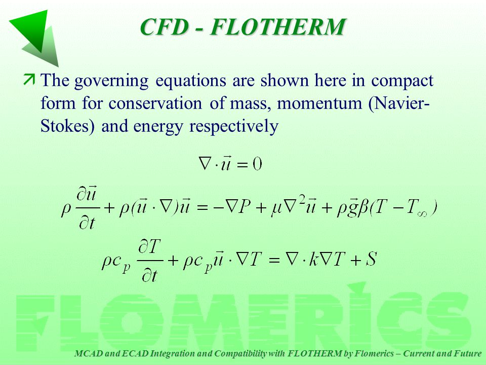 MCAD and ECAD Integration and Compatibility with FLOTHERM by Flomerics – Current and Future CFD - FLOTHERM äThe governing equations are shown here in compact form for conservation of mass, momentum (Navier- Stokes) and energy respectively