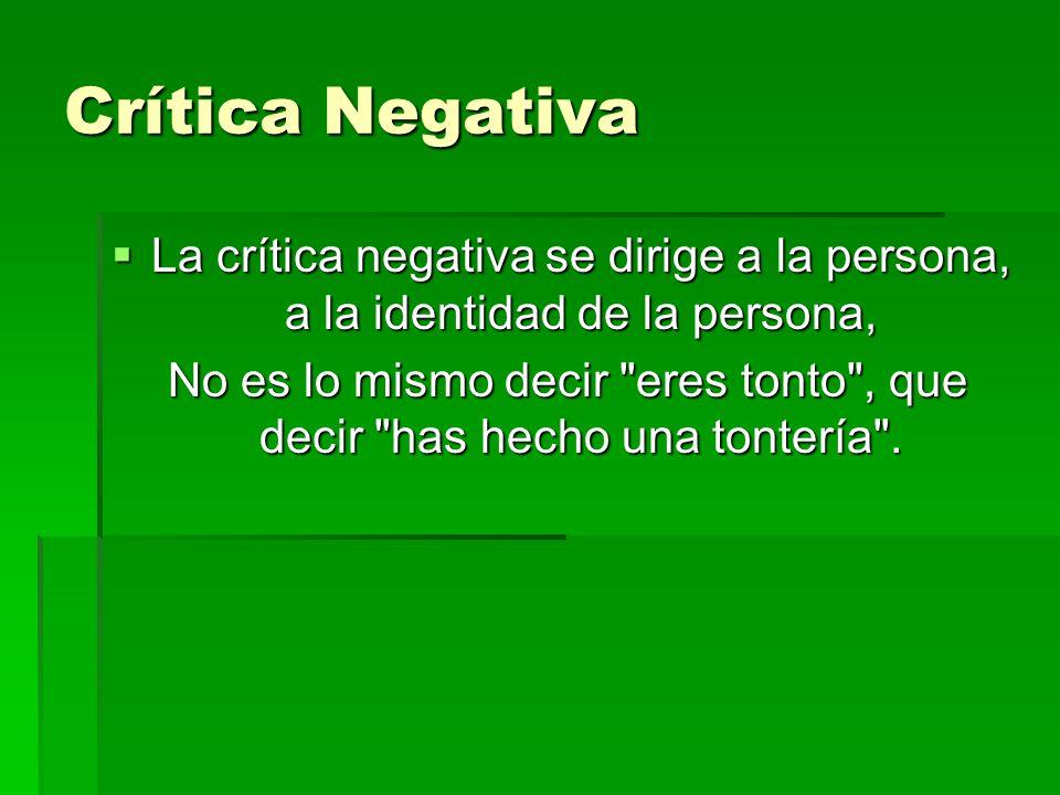 Crítica Negativa  La crítica negativa se dirige a la persona, a la identidad de la persona, No es lo mismo decir