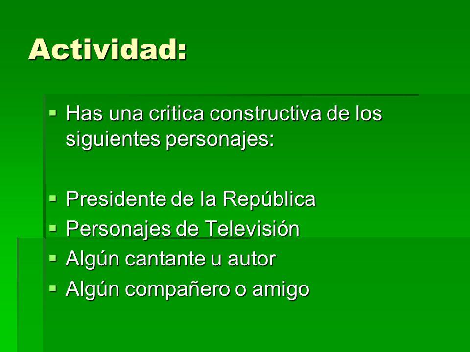 Actividad:  Has una critica constructiva de los siguientes personajes:  Presidente de la República  Personajes de Televisión  Algún cantante u aut