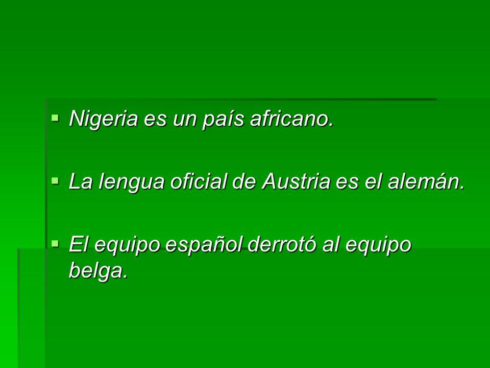 Nigeria es un país africano.  La lengua oficial de Austria es el alemán.  El equipo español derrotó al equipo belga.