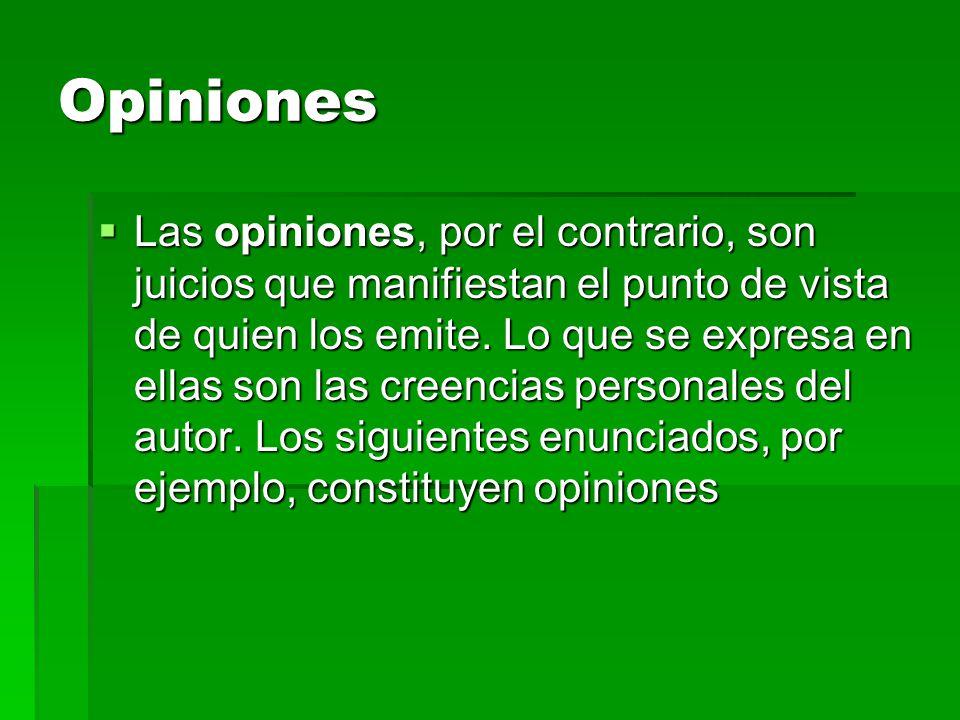 Opiniones  Las opiniones, por el contrario, son juicios que manifiestan el punto de vista de quien los emite. Lo que se expresa en ellas son las cree