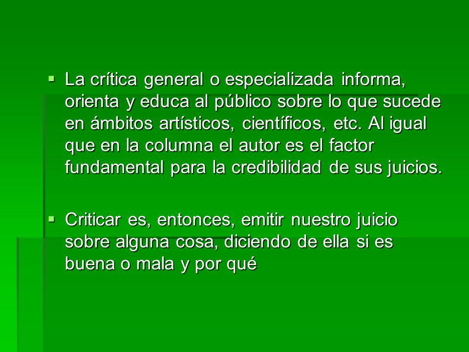  La crítica general o especializada informa, orienta y educa al público sobre lo que sucede en ámbitos artísticos, científicos, etc. Al igual que en
