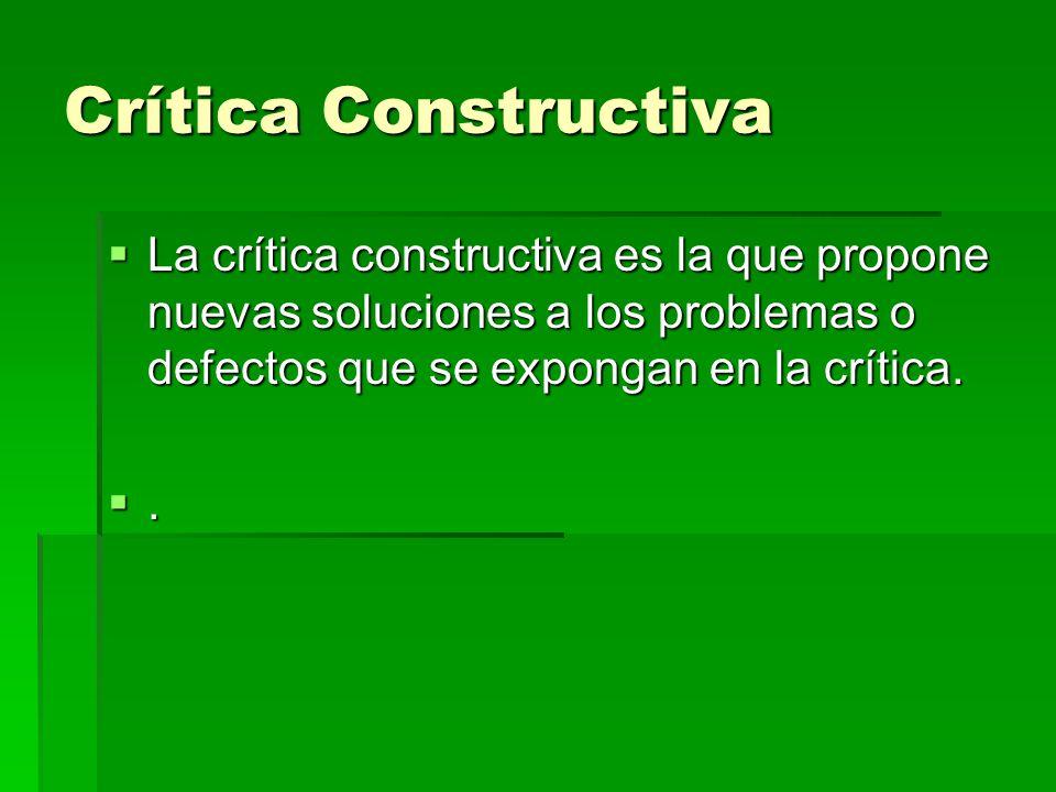 Crítica Constructiva  La crítica constructiva es la que propone nuevas soluciones a los problemas o defectos que se expongan en la crítica. .