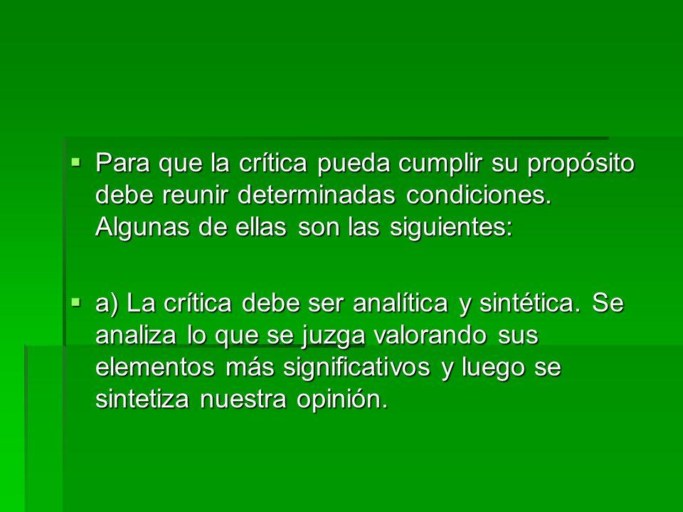 Para que la crítica pueda cumplir su propósito debe reunir determinadas condiciones. Algunas de ellas son las siguientes:  a) La crítica debe ser a