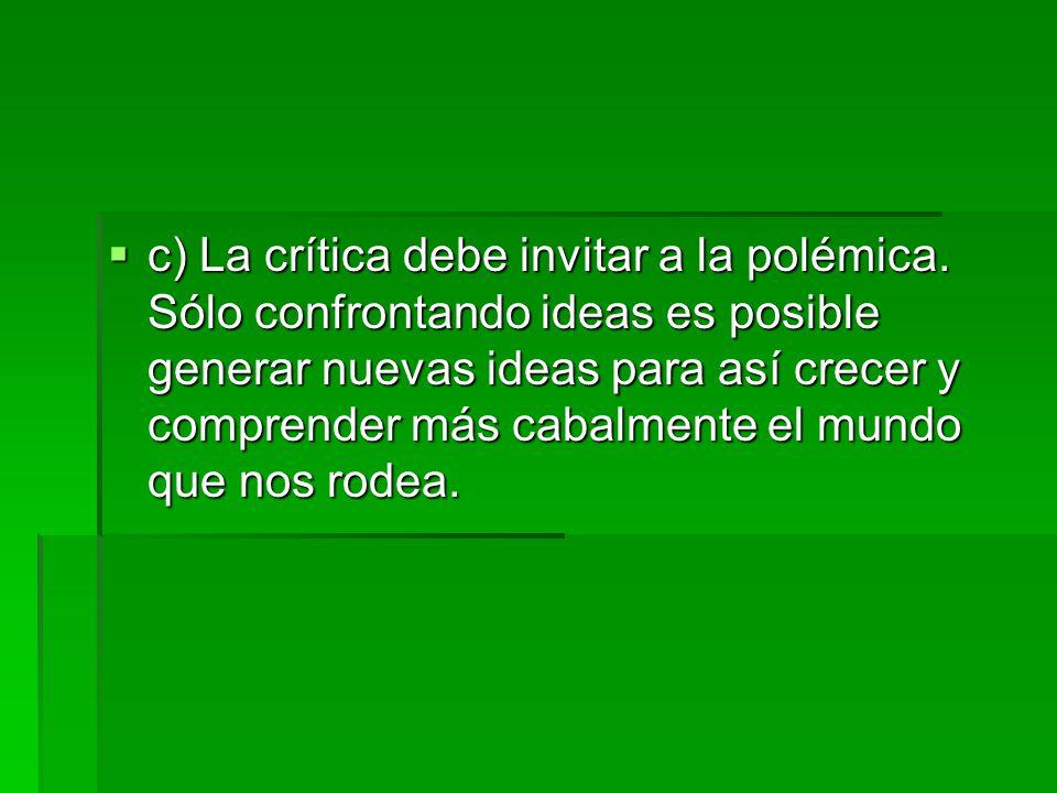 c) La crítica debe invitar a la polémica. Sólo confrontando ideas es posible generar nuevas ideas para así crecer y comprender más cabalmente el mun