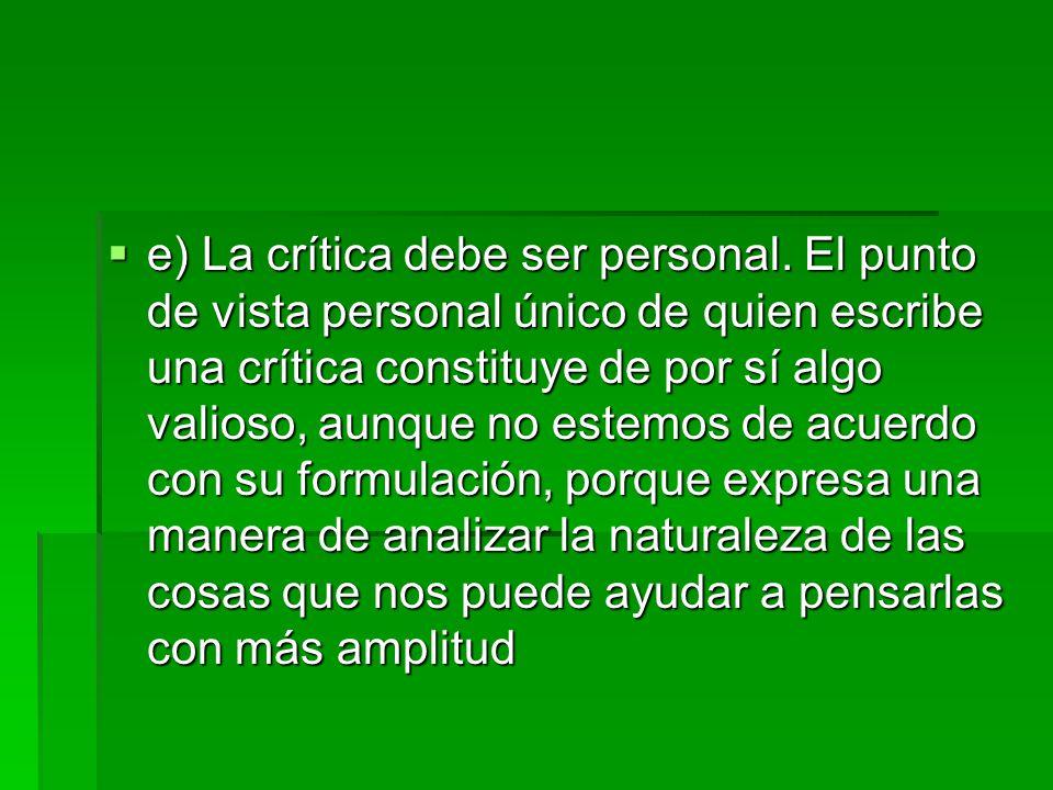  e) La crítica debe ser personal. El punto de vista personal único de quien escribe una crítica constituye de por sí algo valioso, aunque no estemos