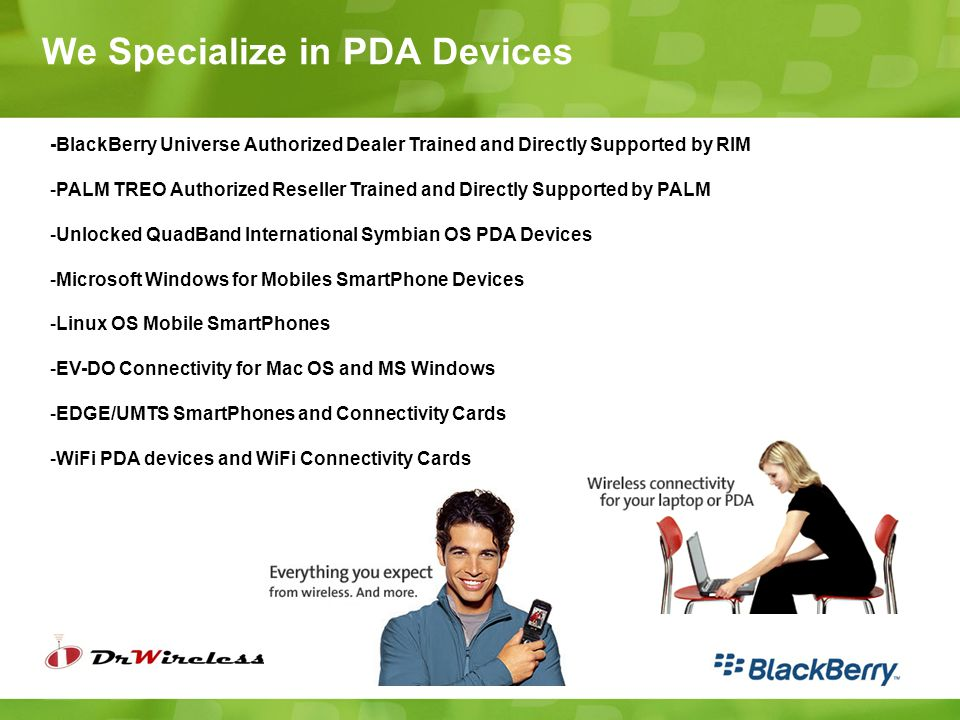 We Specialize in PDA Devices -BlackBerry Universe Authorized Dealer Trained and Directly Supported by RIM -PALM TREO Authorized Reseller Trained and D