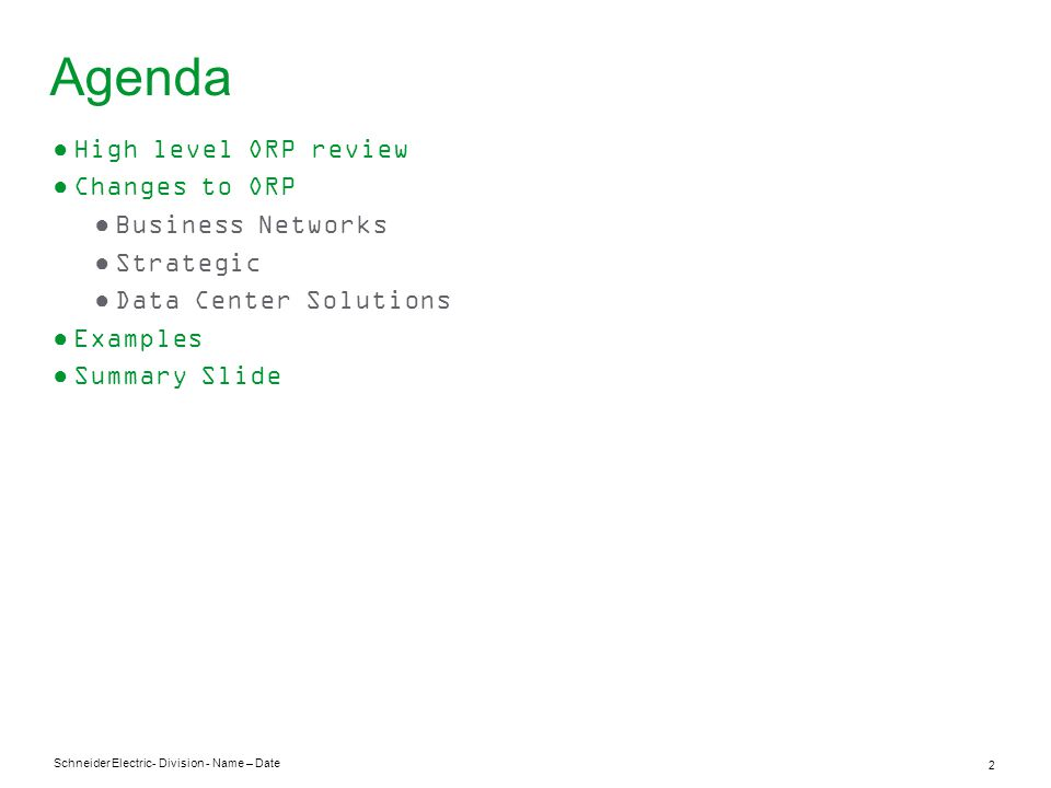 Schneider Electric 2 - Division - Name – Date Agenda ●High level ORP review ●Changes to ORP ●Business Networks ●Strategic ●Data Center Solutions ●Examples ●Summary Slide