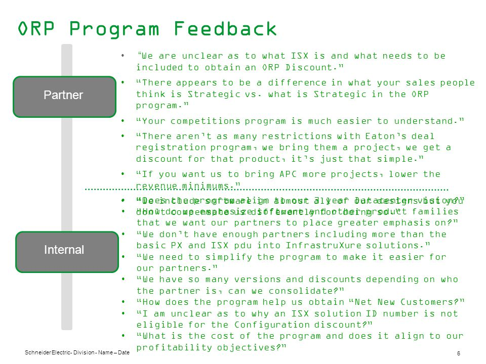 Schneider Electric 6 - Division - Name – Date ORP Program Feedback Partner Internal Does the program align to our 3 year Datacenter vision? How do we emphasize software and other product families that we want our partners to place greater emphasis on? We don't have enough partners including more than the basic PX and ISX pdu into InfrastruXure solutions. We need to simplify the program to make it easier for our partners. We have so many versions and discounts depending on who the partner is, can we consolidate? How does the program help us obtain Net New Customers? I am unclear as to why an ISX solution ID number is not eligible for the Configuration discount? What is the cost of the program and does it align to our profitability objectives? We are unclear as to what ISX is and what needs to be included to obtain an ORP Discount. There appears to be a difference in what your sales people think is Strategic vs.