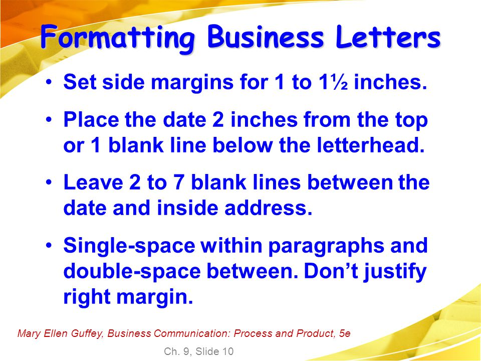 Mary Ellen Guffey, Business Communication: Process and Product, 5e Ch. 9, Slide 10 Set side margins for 1 to 1½ inches. Place the date 2 inches from t