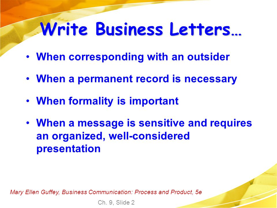 Mary Ellen Guffey, Business Communication: Process and Product, 5e Ch. 9, Slide 2 Write Business Letters… When corresponding with an outsider When a p
