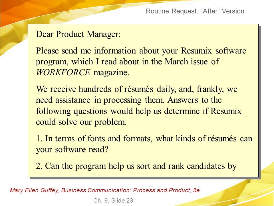 Mary Ellen Guffey, Business Communication: Process and Product, 5e Ch. 9, Slide 23 Dear Product Manager: Please send me information about your Resumix