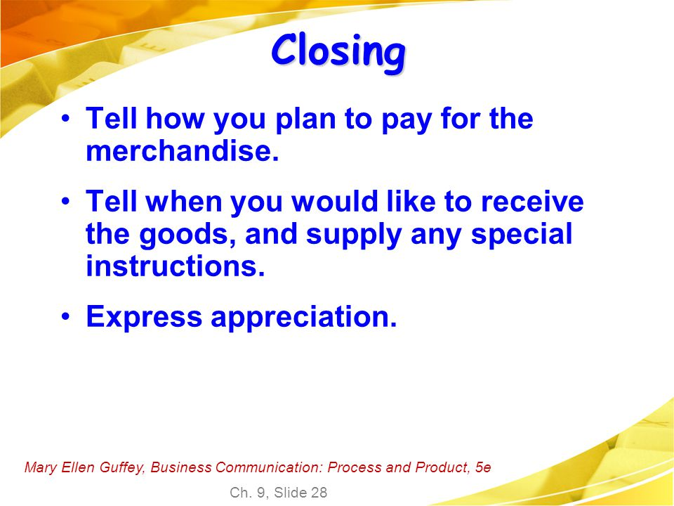 Mary Ellen Guffey, Business Communication: Process and Product, 5e Ch. 9, Slide 28 Closing Tell how you plan to pay for the merchandise. Tell when you