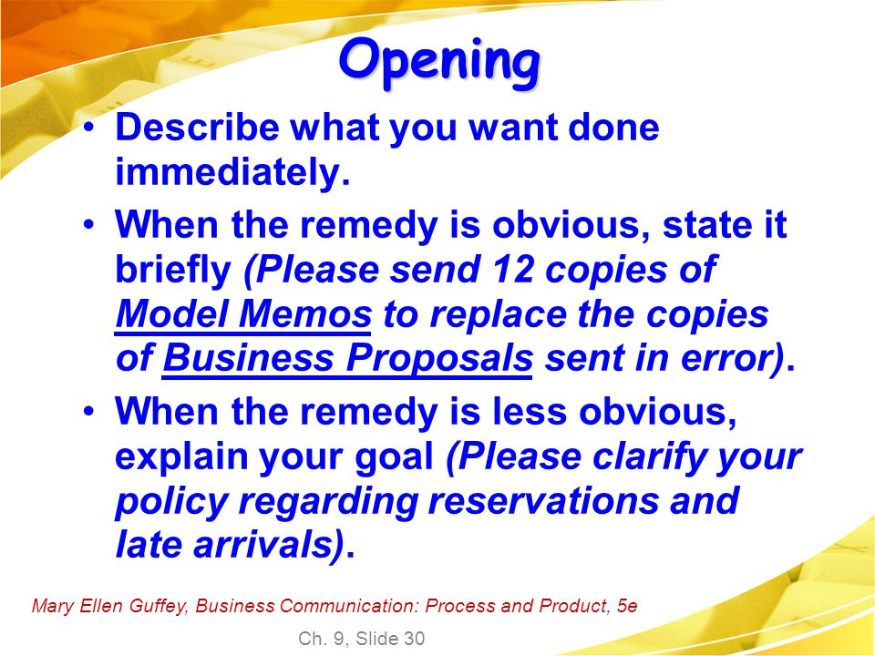 Mary Ellen Guffey, Business Communication: Process and Product, 5e Ch. 9, Slide 30 Opening Describe what you want done immediately. When the remedy is