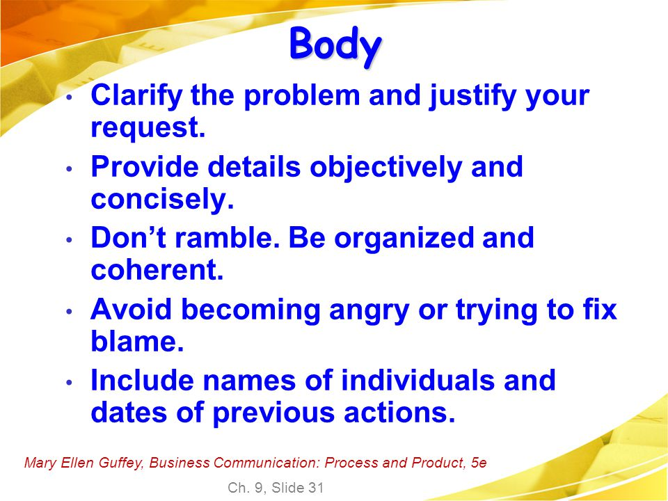 Mary Ellen Guffey, Business Communication: Process and Product, 5e Ch. 9, Slide 31 Body Clarify the problem and justify your request. Provide details