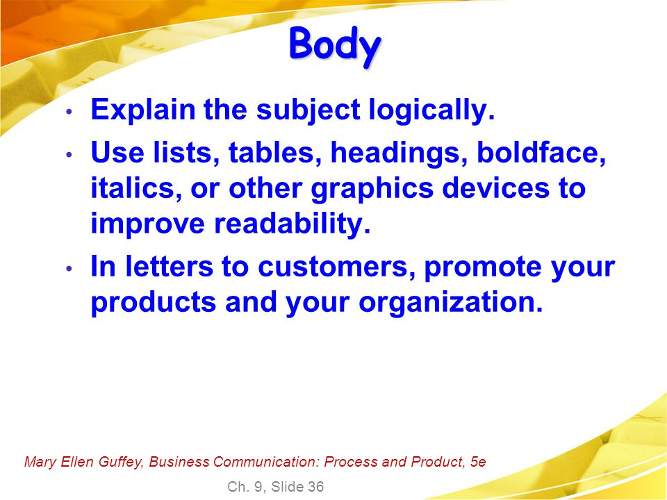 Mary Ellen Guffey, Business Communication: Process and Product, 5e Ch. 9, Slide 36 Body Explain the subject logically. Use lists, tables, headings, bo