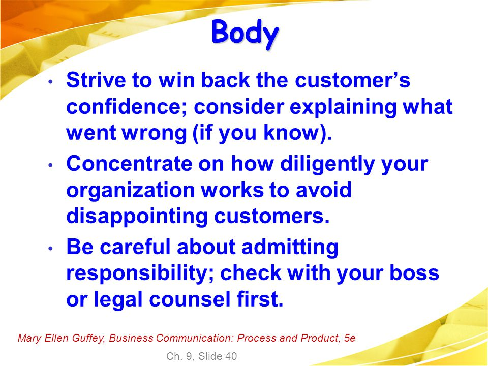 Mary Ellen Guffey, Business Communication: Process and Product, 5e Ch. 9, Slide 40 Body Strive to win back the customer's confidence; consider explain