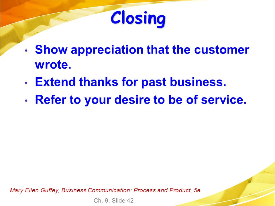 Mary Ellen Guffey, Business Communication: Process and Product, 5e Ch. 9, Slide 42 Closing Show appreciation that the customer wrote. Extend thanks fo