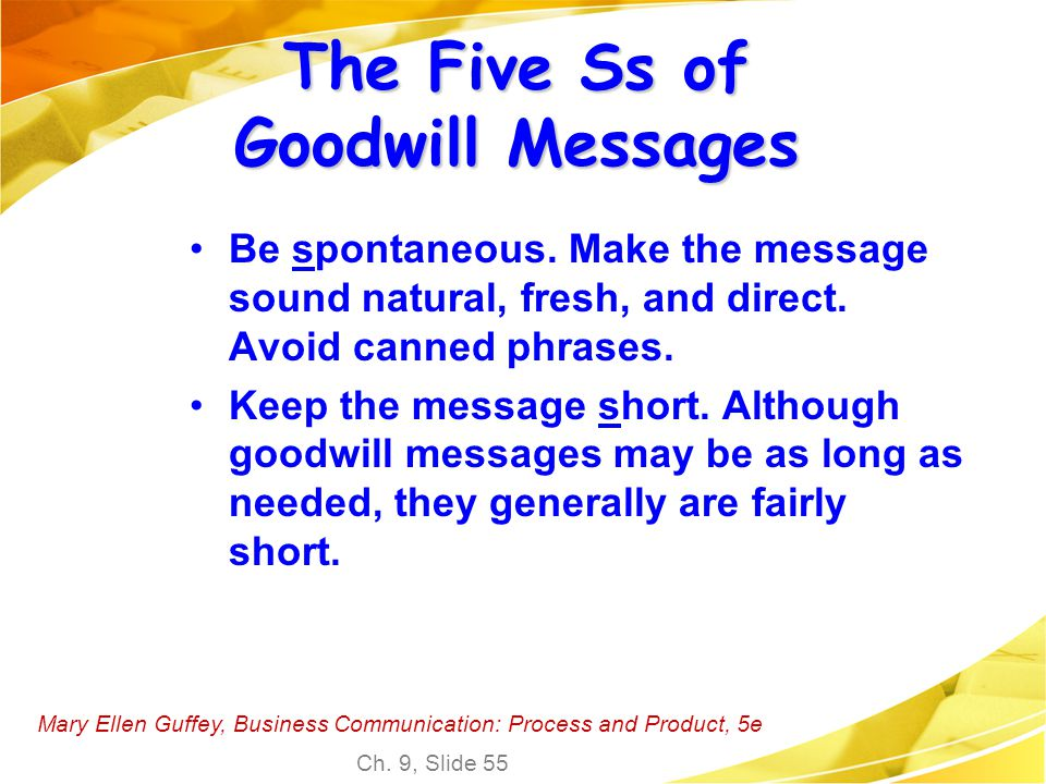 Mary Ellen Guffey, Business Communication: Process and Product, 5e Ch. 9, Slide 55 The Five Ss of Goodwill Messages Be spontaneous. Make the message s