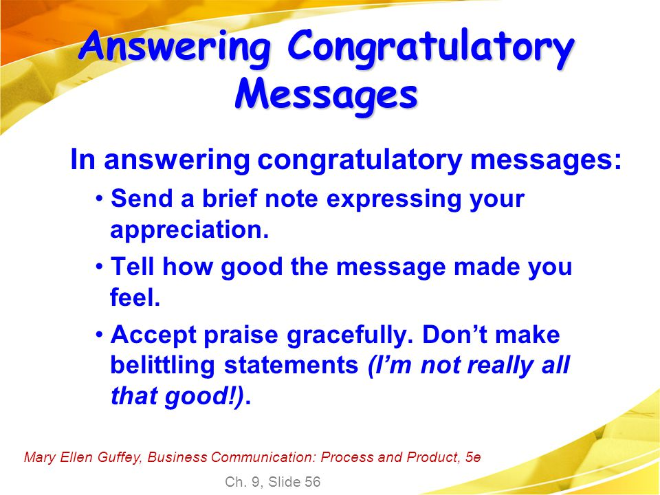 Mary Ellen Guffey, Business Communication: Process and Product, 5e Ch. 9, Slide 56 Answering Congratulatory Messages In answering congratulatory messa