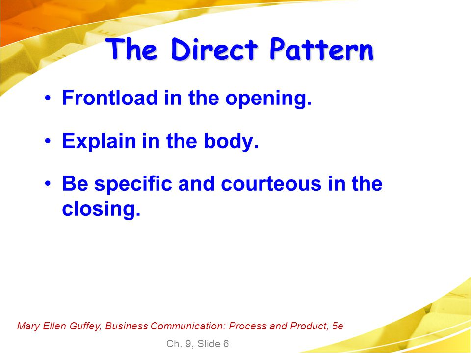 Mary Ellen Guffey, Business Communication: Process and Product, 5e Ch. 9, Slide 6 The Direct Pattern Frontload in the opening. Explain in the body. Be