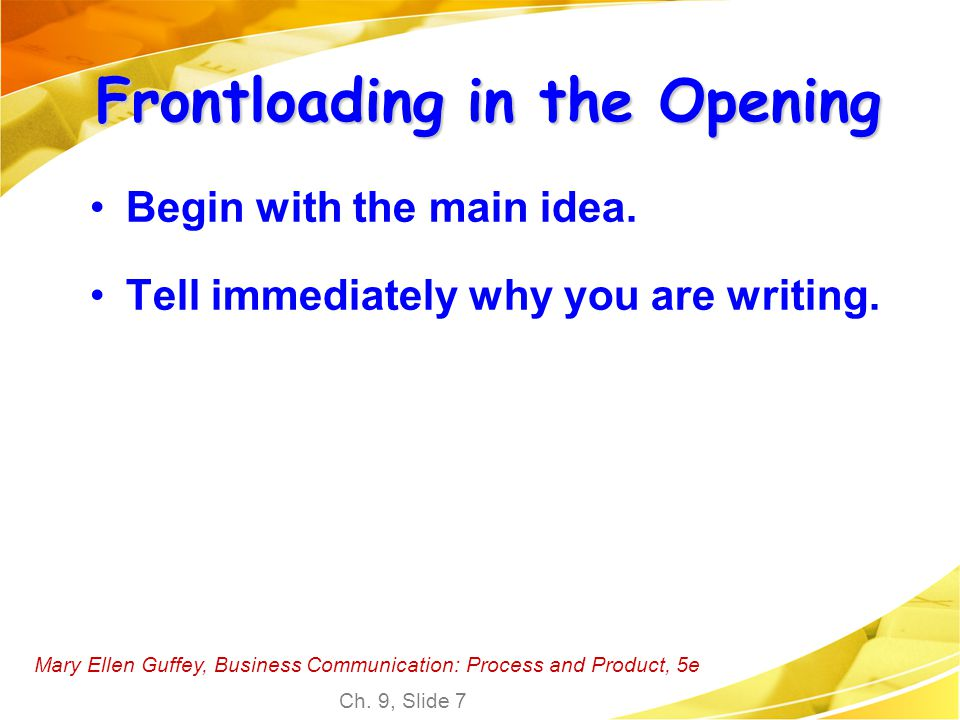 Mary Ellen Guffey, Business Communication: Process and Product, 5e Ch. 9, Slide 7 Frontloading in the Opening Begin with the main idea. Tell immediate