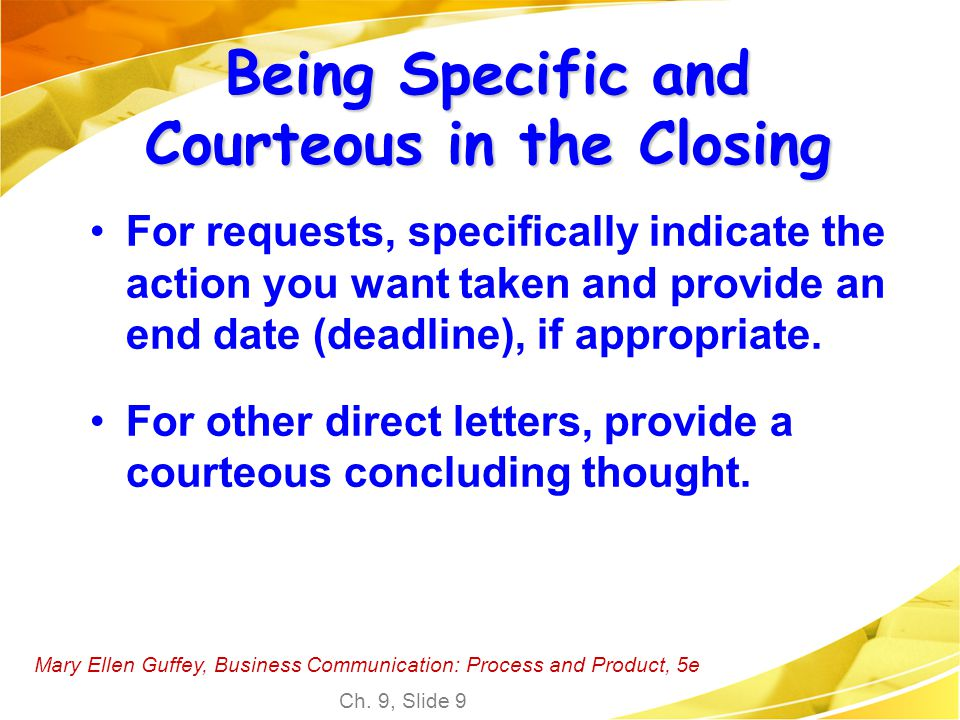 Mary Ellen Guffey, Business Communication: Process and Product, 5e Ch. 9, Slide 9 Being Specific and Courteous in the Closing For requests, specifical